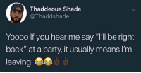 """Party, Shade, and Back: Thaddeous Shade  @Thaddshade  Yooo0 If you hear me say """"I'll be right  back"""" at a party, it usually means l'm  leaving Pretty much😂💯 https://t.co/BIcLHtQ4Kn"""