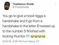 It gets complicated 😩😂🖐 https://t.co/ol1IubZOCj: Thaddeous Shade  Thaddshade  You go to give a hood nigga a  handshake and it go from a  handshake to the letter B twisted up  to the number 5 finished with  locking thumbs!!!!  8/10/18, 3:06 PM from Mesa, AZ It gets complicated 😩😂🖐 https://t.co/ol1IubZOCj