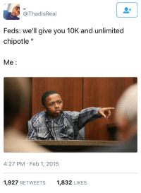 """<p>Just tell me what you need me to say (via /r/BlackPeopleTwitter)</p>: @ThadlsReal  Feds: we'll give you 10K and unlimited  chipotle""""  Me:  4:27 PM Feb 1, 2015  1,927 RETWEETS  1,832 LIKES <p>Just tell me what you need me to say (via /r/BlackPeopleTwitter)</p>"""