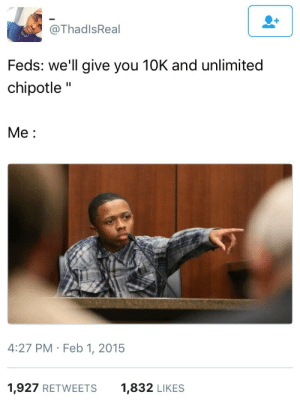 """Just tell me what you need me to say: @ThadlsReal  Feds: we'll give you 10K and unlimited  chipotle""""  Me:  4:27 PM Feb 1, 2015  1,927 RETWEETS  1,832 LIKES Just tell me what you need me to say"""