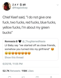 "Blackpeopletwitter, Chief Keef, and Dr. Seuss: @thagoodzay  Chief Keef said, ""l do not give one  fuck, two fucks, red fucks, blue fucks,  yellow fucks, I'm about my green  bucks""  Ronnasia BThugNamedNasia  Lil Baby say ""we started off as close friends,  somehow you turned into my girlfriend""  Show this thread  6/20/18, 11:05 PM  52.7K Retweets 118K Likes <p>Dr. Seuss would be proud (via /r/BlackPeopleTwitter)</p>"