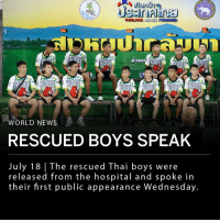 "The Thai soccer team rescued from the Tham Luang Cave in northern Thailand in early July have been discharged from the hospital. The team spoke at a press conference on Wednesday where they apologized to their parents for exploring the cave and paid their respects to retired Navy SEAL, Saman Gunan, who died while volunteering to rescue the boys. They described being trapped in the cave and their eventual rescue. ___ ""When they came out of the water, I was surprised. I didn't know what to [say] to them. I said 'Hello', or something like that. When they said 'hello' to me, I said 'hello' back,"" said one of the teammates, Adun Samon. ""It was so magnificent."" ___ A celebration will be held in Bangkok to honor the boys' rescuers. ___ Photos: Reuters: THAILAND  WORLD NEWS  RESCUED BOYS SPEAK  July 18 The rescued Thai boys were  released from the hospital and spoke in  their first public appearance Wednesday The Thai soccer team rescued from the Tham Luang Cave in northern Thailand in early July have been discharged from the hospital. The team spoke at a press conference on Wednesday where they apologized to their parents for exploring the cave and paid their respects to retired Navy SEAL, Saman Gunan, who died while volunteering to rescue the boys. They described being trapped in the cave and their eventual rescue. ___ ""When they came out of the water, I was surprised. I didn't know what to [say] to them. I said 'Hello', or something like that. When they said 'hello' to me, I said 'hello' back,"" said one of the teammates, Adun Samon. ""It was so magnificent."" ___ A celebration will be held in Bangkok to honor the boys' rescuers. ___ Photos: Reuters"