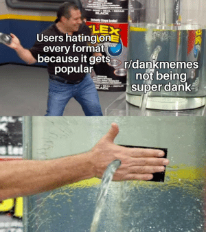 We've become the boomers: Thaiss  Compi  NTOH BOND BEAL REPAIR  BLACK  Instantly Stops Leaks!  LEX  Users hating onE  every format  because it gets  popular  DERIZED  F/TAPE  r/dankmemes  not being  super dank  ND SEAL REPAIR  OLACK We've become the boomers