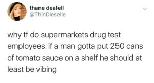 .: thane dealell  @ThinDieselle  why tf do supermarkets drug test  employees. if a man gotta put 250 cans  of tomato sauce on a shelf he should at  least be vibing .