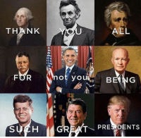 Funny, Memes, and Politics: THANK  AEL  not yoBE  BEING  BEONG  SUCH GREAT PREDENTS Fair enough! Who is your favorite president? liberal Trump MAGA PresidentTrump NotMyPresident USA theredpill nothingleft conservative republican libtard regressiveleft makeamericagreatagain DonaldTrump mypresident buildthewall memes funny politics rightwing blm snowflakes