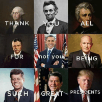 Did you have a great President's Day today?  Sent by Dave, a patriot.: THANK  AEL  not you  BE NG  SUCH  GREAT PRE DENTS Did you have a great President's Day today?  Sent by Dave, a patriot.