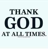 Blessed, God, and Jesus: THANK  GOD  AT ALL TIMES.  SPIRITUAL MUSINGS God Jesus HolySpirit Jehova Lord Christ Bless memes sunday Somebody churchmemes memehistory Life Love My Yes Blessed instagood Bible GodBlessYou me Amazing mercy tbt You I live amen