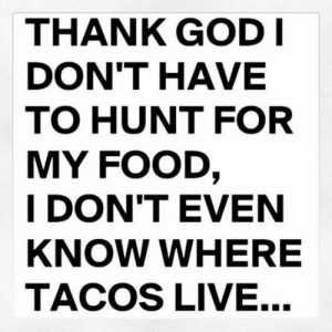 Dank, Food, and God: THANK GOD|  DON'T HAVE  TO HUNT FOR  MY FOOD  I DON'TEVEN  KNOW WHERE  TACOS LIVE...