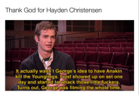 God, Hayden Christensen, and Memes: Thank God for Hayden Christensen  It actually wasn't George's idea to have Anakin  kill the Younglings. just showed up on set one  day and started to whack those little fuckers.  Turns out, George was filming the whole time Hot new format from prequel memes with lots of potential via /r/MemeEconomy http://bit.ly/2FjmCI1