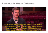 God, Hayden Christensen, and Time: Thank God for Hayden Christensen  It actually wasn't George's idea to have Anakin  kill the Younglings. Ijust showed up on set one  dav and started to whack those little fuckers.  Turns out, George was filming the whole time. This is amazing