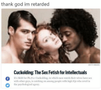 God, Memes, and Retarded: thank god im retarded  GETTY IMAGES  Cuckolding: The Sex Fetish for Intellectuals  It's S&M for Ph.D.s: Cuckolding, in which men watch their wives have sex  with other guys, is catching on among people with high IQs who revel in  the psychological agony  0 (LC)