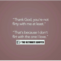 "flirty: ""Thank God, you're not  flirty with me at least.""  ""That's because I don't  flirt with the one I love.""  THE ULTIMATE QUOTES"
