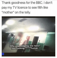 """Fucking, Memes, and 🤖: Thank goodness for the BBC. I don't  pay my TV licence to see filth like  """"mother"""" on the telly.  Why you keeping me here?  You fucking ***ww*fucker. Welcome to 2018"""
