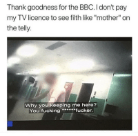 "Fucking, Tumblr, and Blog: Thank goodness for the BBC. I don't pay  my TV licence to see filth like ""mother"" on  the telly  Why you keeping me here?  You fucking****fucker <p><a href=""http://awesomacious.tumblr.com/post/173400812240/thanks-bbc"" class=""tumblr_blog"">awesomacious</a>:</p>  <blockquote><p>Thanks, BBC</p></blockquote>"