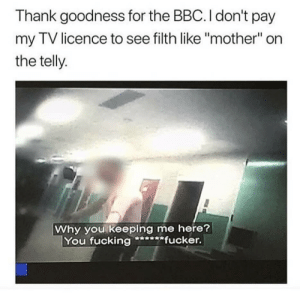 "Fucking, Bbc, and Mother: Thank goodness for the BBC. I don't pay  my TV licence to see filth like ""mother"" on  the telly  Why you keeping me here?  You fucking****fucker Thanks, BBC"