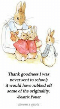 An article with some of the best homeschooling advice I've come across.: Thank goodness I was  never sent to school;  it would have rubbed off  some of the originality  -Beatrix Potter  choose a quote An article with some of the best homeschooling advice I've come across.