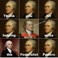 Meme, Memes, and 🤖: Thank  or  meme/me.inside  helping  NOT YOU  write  the  Federalist Papers Hamilton wrote THE OTHER 51 (lyric chain)
