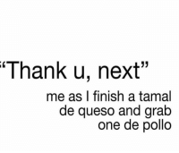 "Next.... 😋: Thank u, next""  me as I finish a tamal  de queso and grab  one de pollo Next.... 😋"
