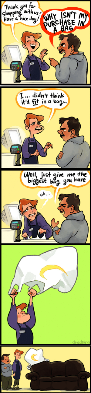 dredsina:  dredsina:   dredsina:  dredsina:  dredsina:   dredsina:  YOU THINK I'M JOKING BUT I'M DEAD SERIOUS   one day this comic will reach a million notes and then i'm going to quit my job and become a couch   Huh? What's this? I don't remember ordering something that big. Oh, it's a sofa? I already have one, though… Hang on, my job sent me this? Is this some sort of bonus or something?  Huh??? It's empty?? Then why was it so heavy… Oh hang on what's this? I'm not sure I can reach it…  Oh crap!!!!   Everyone who isn't reblogging this version is a coward and a villain : Thank upu for  Chopping with.vs  Have a nice dau!  1... didnt think  it'd fit in a bag,-  tif in a bag   Well, just give me the  est bi^ you lhave dredsina:  dredsina:   dredsina:  dredsina:  dredsina:   dredsina:  YOU THINK I'M JOKING BUT I'M DEAD SERIOUS   one day this comic will reach a million notes and then i'm going to quit my job and become a couch   Huh? What's this? I don't remember ordering something that big. Oh, it's a sofa? I already have one, though… Hang on, my job sent me this? Is this some sort of bonus or something?  Huh??? It's empty?? Then why was it so heavy… Oh hang on what's this? I'm not sure I can reach it…  Oh crap!!!!   Everyone who isn't reblogging this version is a coward and a villain