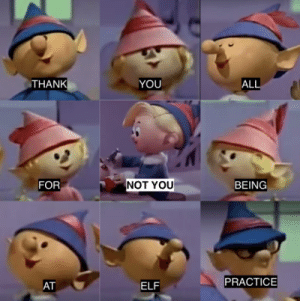 Not You: THANK  YOU  ALL  NOT YOU  FOR  BEING  PRACTICE  AT  ELF