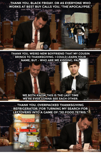 "Best Buy, Black Friday, and Food: THANK YOU, BLACK FRIDAY. OR AS EVERYONE WHO  WORKS AT BEST BUY CALLS YOU, ""THE APOCALYPSE.""  #FALLONTONIGHT   THANKYOU, WEIRD NEW BOYFRIEND THAT MY COUSIN  BRINGS TO THANKSGIVING. I COULD LEARN YOUR  NAME, BUT - WHO ARE WE KIDDING, PAL.  WE BOTH KNOW THIS IS THE LAST TIME  WE'RE EVER GONNA SEE EACH OTHER  #FALLONTONIGHT   THANK YOU, OVERPACKED THANKSGIVINO  REFRIGERATOR, FOR TURNING MY SEARCH FOR  LEFTOVERS INTO A GAME OF""3D FOOD TETRIS.""  2.  FALLONTONIGHT Some of our favorite thank you notes from this week!"