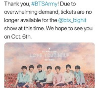 America, Thank You, and Time: Thank you, #BTSArmy! Due to  overwhelming demand, tickets are no  longer available for the @bts_bighit  show at this time. We hope to see you  on Oct. 6th  BTS WORLD TOUR  し@V追Y@URSEILE  NORTH AMERICA *~BTS sold out a 40k capacity stadium in 20 minutes~*