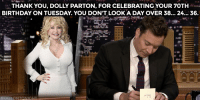 "Birthday, Target, and youtube.com: THANK YOU, DOLLY PARTON, FOR CELEBRATING YOUR 70TH  BIRTHDAY ON TUESDAY. YOU DON'T LOOKA DAY OVER 38... 24... 36. <p>Thankful that <a href=""https://www.youtube.com/watch?v=laComq5yFOA&amp;index=4&amp;list=UU8-Th83bH_thdKZDJCrn88g"" target=""_blank"">it's Saturday night!</a></p>"