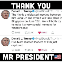 Isis, Kim Jong-Un, and Memes: THANK YOU  Donald J. Trump  @realDonaldTr...-1 h  The highly anticipated meeting between  Kim Jong Un and myself will take place in  Singapore on June 12th. We will both try  to make it a very special moment for  World Peace!  6,966 22.4K 59.6K  Donald J. Trump @realDonaldTr... . 1h  captured!  Five Most Wanted leaders of ISIS just  5,691 21.1K72.4K  MR PRESIDENT 🗣 @Badassery