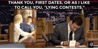 "<p>Jimmy took some time to say<a href=""https://www.youtube.com/watch?v=tyS1phbf1RY&amp;list=UU8-Th83bH_thdKZDJCrn88g"" target=""_blank""> thank you to the true meaning behind first dates! </a></p>: THANK YOU, FIRST DATES, OR ASI LIKE  TO CALL YOU, ""LYING CONTESTS."" <p>Jimmy took some time to say<a href=""https://www.youtube.com/watch?v=tyS1phbf1RY&amp;list=UU8-Th83bH_thdKZDJCrn88g"" target=""_blank""> thank you to the true meaning behind first dates! </a></p>"