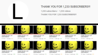 Anaconda, Videos, and Thank You: THANK YOU FOR 1,233 SUBSCRIBERS!!!  1,233 subscribers 1,233 videos  THANK YOU FOR 1,233 SUBSCRIBERS!  0:20  0:10  10:00:01  2:20  0:56  0:10  THANK YOU FOR 1,233  SUBSCRIBERS!!  52 views . 1 day ago . 82%  THANK YOU FOR 1,232  SUBSCRIBERS!!  210 views . 3 days ago-93%  THANK YOU FOR 1,231  SUBSCRIBERS!!  167 views . 4 days ago . 92%  THANK YOU FOR 1,230  SUBSCRIBERS!!  120 views . 1 week ago-94%  THANK YOU FOR 1,229  SUBSCRIBERS!!!  THANK YOU FOR 1,228  SUBSCRIBERS!!!  131 views-1 week ago-93%  76 views . 1 week ago-77%  0:09  1:06:28  4:00  1:28  0:09  1:24  THANK YOU FOR 1,227  SUBSCRIBERS!!  114 views-2 weeks ago . 100%  THANK YOU FOR 1,226  SUBSCRIBERS!!  98 views . 3 weeks ago-88%  THANK YOU FOR 1,225  SUBSCRIBERS!!  142 views . 2 weeks ago . 91%  THANK YOU FOR 1,224  SUBSCRIBERS!!  171 views . 2 weeks ago-82%  THANK YOU FOR 1,223  SUBSCRIBERS!!!  THANK YOU FOR 1,222  SUBSCRIBERS!!!  80 views . 2 weeks ago . 100%  101 views . 3 weeks ago . 89% me irl