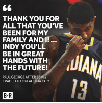 Family, Future, and Sports: THANK YOU FOR  ALL THAT YOU'VE  BEEN FOR MY  FAMILY ANDI!.  INDY YOU'LL  BE IN GREAT  HANDS WITH  THE FUTURE!  PAUL GEORGE AFTERBEING  TRADED TO OKLAHOMA CITY  13  B-R PG says goodbye to Indiana.