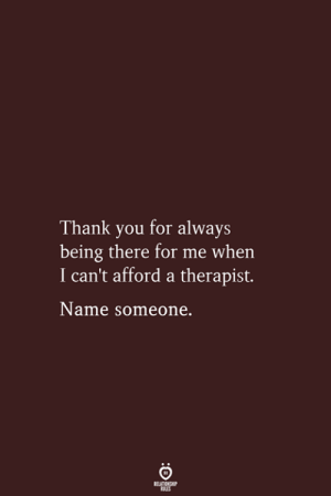 Thank You, Being There, and Name: Thank you for always  being there for me when  I can't afford a therapist.  Name someone.  BELATIONSHIP  LES
