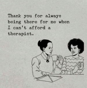 Cant Afford: Thank you for always  being there for me when  I can't afford a  therapist.