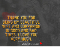Thank you for being my beautiful wife and companion in good and bad times. I love you very much.: THANK YOU FOR  BEING MY BEAUTIFUL  WIFE AND COMPANION  N GOOD AND BAD  TMES. LOVE YOU  VERY MUCH  Prakhar Sahay  Like Love Quotes.com Thank you for being my beautiful wife and companion in good and bad times. I love you very much.