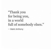 Thank You: Thank you  for being you,  in a world  full of somebody elses.  - Mark Anthony
