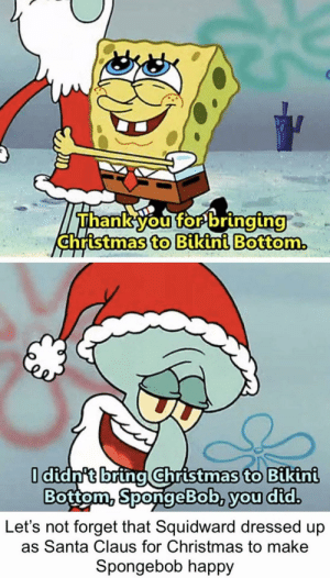 Merry Christmas and Happy Holidays to all: Thank you for bringing  christmas to Bikini Bottom.  I didn't bring Christmas to Bikini  Bottom, SpongeBob, you did.  forget that Squidward dressed up  as Santa Claus for Christmas to make  Let's  Spongebob happy Merry Christmas and Happy Holidays to all