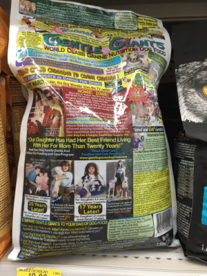 """This bag of dog food: Thank you for buying Natural Gentle Giants dog food with added Vitamins and Minerals and supporting  THANK YOU!  Gentle Giants Rsse and Adoptions, the world's largest giant breed dog rescue. Your purchases help  save lives and feed hundreds of thousands of pounds of Gente Giants dog food each year to dogs, bigomulating the best ees.Gentle Giants Doal  and small, weighing 2 lbs. to 300 lbs, that we've rescued from shelters and wherever they are in danger. care and wellness program  We are grateful to you for helping us keep so many sweet, loving dogs alive, vhile we find them Tovng  homes where they will be happy and safe for life.  We have dedicated our ives Your Purchase of  100% COMPLETE AND BALANCED NU FOR A OOGS  to researching and  BURT WARD  ,Robin, the Boy Wonder  Gentle Giants Rescue and Adoptioms  to tengthen and impro  the lives of all dogs  BATMAN nd all relata  charac  FCMatural  Super Premium Ingredients 9% Fat (Min.)  eark ment  are  DC Comics  Non GMO Fruits  and e  Save Livesl  And Vegetables  CACCH adde e Rmnerals  Our aberies, Llueberries,  appies and tomato pomace  along with Our carrots, celery,  beet parsley, lettuce,  waterc ss and spinach are  certifie by our ingredient  supp to not conta  ebically odified Organisms  No Greasy Coating No Fillers No Com No Wheat  o Soy  Im 21 yoars old  and I EAT  Gentle Giants""""  3 Fro ron  Gluco e  OENT ANTS  No Artificial Colors or Dyes  WORLD CLASS CANINE NUTRrION DOG FOOD  omplete Nutrition for ALL Breeds and ALL Ages  uppies Adults-Seniors-Small-Medium-Large-Sensitive Stomachs  te Giants is the ONLY food that your dog needs for its entire lifetime  Gentle Gant  Dog Food  fr m the first bites as a  FR OA CASD CRUSADER TO CANINE CRUSADE 2  WE ARE EXPERTS IN CARING FOR DOGS!  BURT WWARD, obin, the Boy Wonder from the TV series  puppy to the senior years"""" g  Helps Clean  Teeth and Keep  old and  We LOVE Giants""""  Coa ing ofP  is Heaer  """"We're & WEEKS  Gums Healthy!  STLE PU  $$ISSAUGA ONTH"""