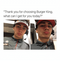 "your number: ""Thank you for choosing Burger King,  what can get for you today?""  MRAM your number"