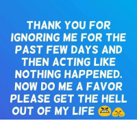 Get The Hell Out Of My Life: THANK YOU FOR  IGNORING ME FOR THE  PAST FEW DAYS AND  THEN ACTING LIKE  NOTHING HAPPENED.  NOW DO ME A FAVOR  PLEASE GET THE HELL  OUT OF MY LIFE