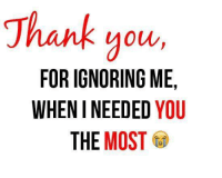 Ignorant, Memes, and Thank You: Thank you  FOR IGNORING ME,  WHEN I NEEDED YOU  THE MOST