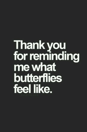 Thank You, You, and Butterflies: Thank you  for remindina  me what  butterflies  feel like.