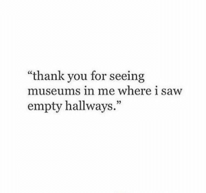 "Saw, Thank You, and You: ""thank you for seeing  museu  ms in me where i saw  empty hallways.""  03"