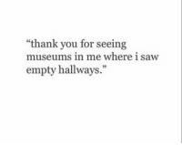 """Saw, Thank You, and You: """"thank you for seeing  museums in me where 1 saw  empty hallways."""""""