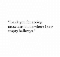 "Museums: ""thank you for seeing  museums in me where i saw  empty hallways.""  03"