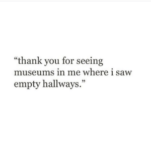 "Museums: ""thank you for seeing  museums in me where i saw  empty hallways."""
