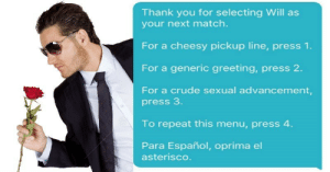 memehumor:  Using More Than a Few Cheesy Pick Up Lines Totally Worked For This Guy on Tinder (Even With a Few Mistakes): Thank you for selecting Will as  your next match.  For a cheesy pickup line, press 1.  For a generic greeting, press 2.  For a crude sexual advancement,  press 3  To repeat this menu, press 4  Para Español, oprima el  asterisco memehumor:  Using More Than a Few Cheesy Pick Up Lines Totally Worked For This Guy on Tinder (Even With a Few Mistakes)