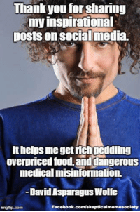 Facebook, Food, and Memes: Thank you for sharing  my inspirational  posts on social media.  lthelps me get rich peddling  overpriced food and dangerous  medical misinformation.  David Asparagus Wolfe  Facebook.com/skepticalmemesociety  img flip-com What harm could there be in sharing his cutesy dollar store poster inspirations? Plenty if he convinces someone with cancer to forgo medical treatment and opt for unproven herbal methods instead. http://theunapologists.com/dont-cry-wolfe-con-artist (Image: David Wolfe (Fair use/parody)) #dontcrywolfe
