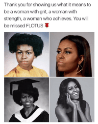 You Will Be Miss: Thank you for showing us what it means to  be a woman with grit, a woman with  strength, a woman who achieves. You will  be missed FLOTUS