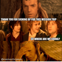 LOTR FellowshipOfTheRing MissionTrip ChristianMemes: THANK YOU FOR SIGNING UP FOR THIS MISSION TRIP  SO WHERE ARE WE GOING?  amemesfonjesus LOTR FellowshipOfTheRing MissionTrip ChristianMemes
