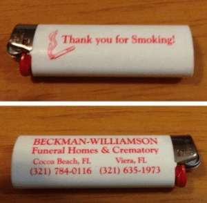 The information on this lighter will eventually come in handy: Thank you for Smoking!  BECKMAN-WILLIAMSON  Funeral Homes & Crematory  Cocoa Beach, FL  (321) 784-0116 (321) 635-1973  Viera, FL The information on this lighter will eventually come in handy